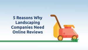 Five Reasons Why Landscaping Companies Need Online Reviews