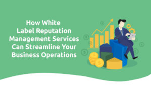 How White Label Reputation Management Services Can Streamline Your Business Operations