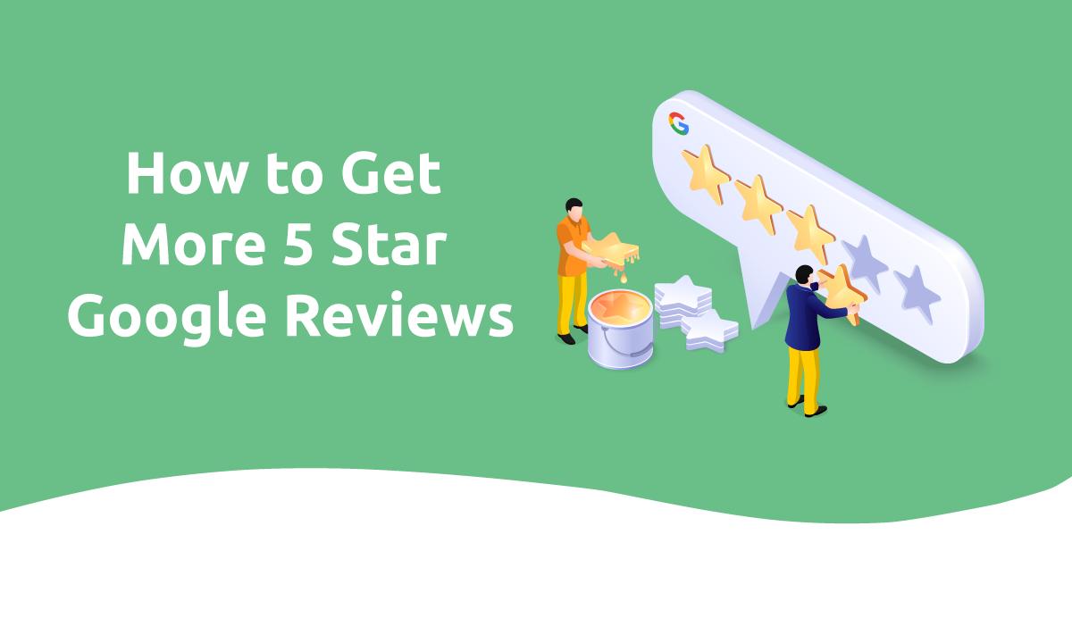 How to Get More 5 Star Google Reviews