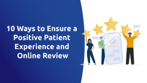 10 Ways to Ensure a Positive Patient Experience and Online Review