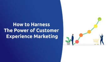 How to Harness the Power of Customer Experience Marketing
