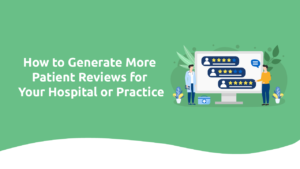 How To Generate More Patient Reviews for Your Hospital or Practice