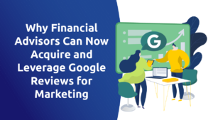 Why Financial Advisors Can Now Acquire and Leverage Google Reviews for Marketing
